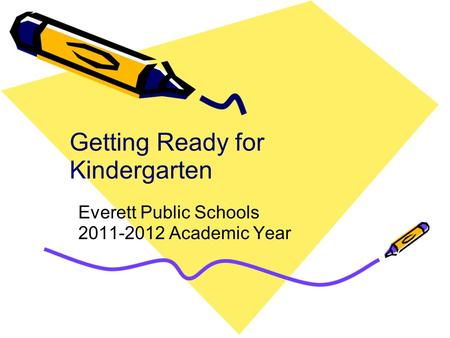 Getting Ready for Kindergarten Everett Public Schools 2011-2012 Academic Year.