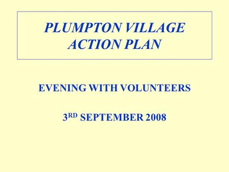 PLUMPTON VILLAGE ACTION PLAN EVENING WITH VOLUNTEERS 3 RD SEPTEMBER 2008.