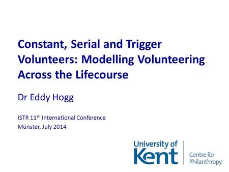 Constant, Serial and Trigger Volunteers: Modelling Volunteering Across the Lifecourse Dr Eddy Hogg ISTR 11 th International Conference Münster, July 2014.