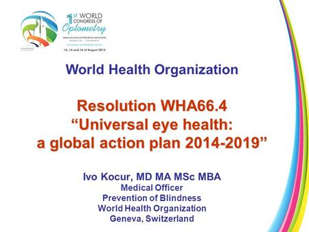 "World Health Organization Resolution WHA66.4 ""Universal eye health: a global action plan 2014-2019"" Ivo Kocur, MD MA MSc MBA Medical Officer Prevention."