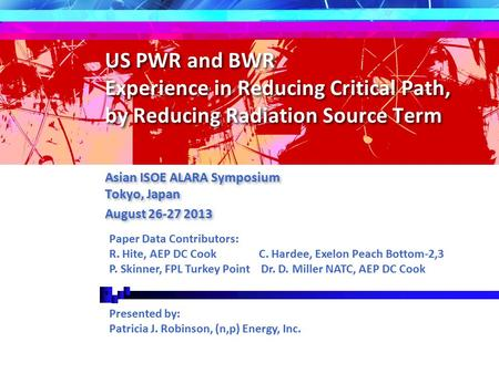 US PWR and BWR Experience in Reducing Critical Path, by Reducing Radiation Source Term Asian ISOE ALARA Symposium Tokyo, Japan August 26-27 2013 Asian.