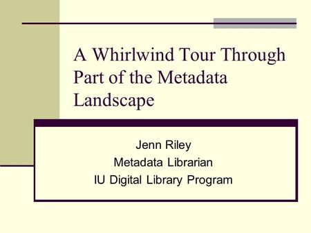 A Whirlwind Tour Through Part of the Metadata Landscape Jenn Riley Metadata Librarian IU Digital Library Program.