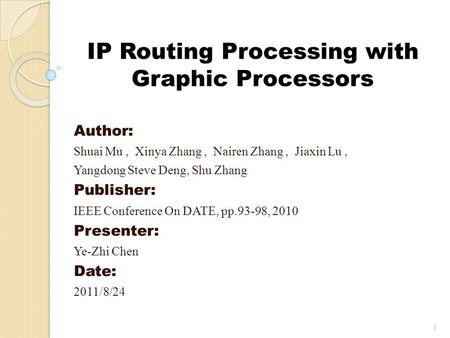 IP Routing Processing with Graphic Processors Author: Shuai Mu, Xinya Zhang, Nairen Zhang, Jiaxin Lu, Yangdong Steve Deng, Shu Zhang Publisher: IEEE Conference.