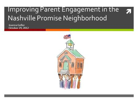  Improving Parent Engagement in the Nashville Promise Neighborhood Joanna Geller October 29, 2012.