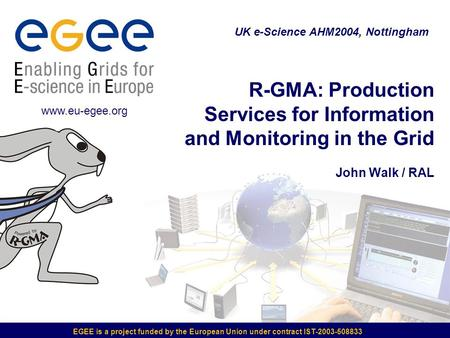 EGEE is a project funded by the European Union under contract IST-2003-508833 R-GMA: Production Services for Information and Monitoring in the Grid John.