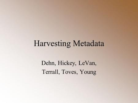 Harvesting Metadata Dehn, Hickey, LeVan, Terrall, Toves, Young.