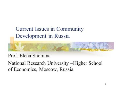 1 Current Issues in Community Development in Russia Prof. Elena Shomina National Research University –Higher School of Economics, Moscow, Russia.