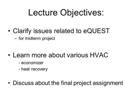 Lecture Objectives: Clarify issues related to eQUEST –for midterm project Learn more about various HVAC - economizer - heat recovery Discuss about the.