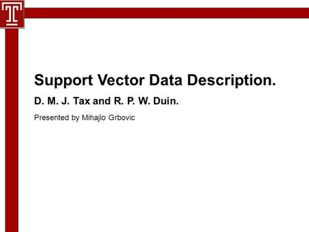 D. M. J. Tax and R. P. W. Duin. Presented by Mihajlo Grbovic Support Vector Data Description.
