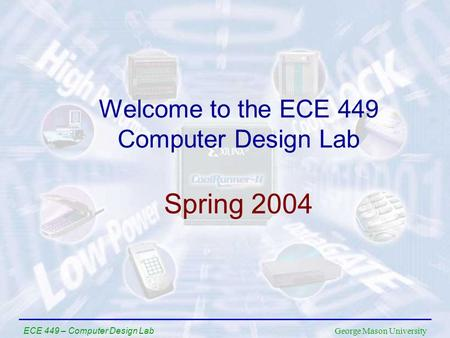 George Mason University ECE 449 – Computer Design Lab Welcome to the ECE 449 Computer Design Lab Spring 2004.