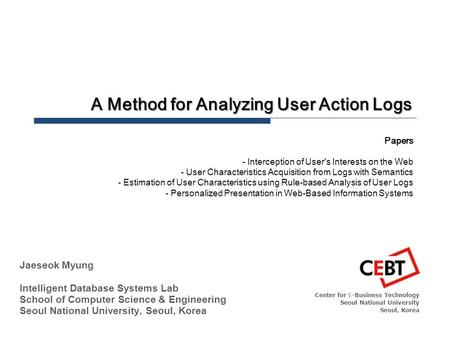 A Method for Analyzing User Action Logs Center for E-Business Technology Seoul National University Seoul, Korea Jaeseok Myung Intelligent Database Systems.