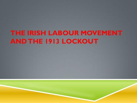 THE IRISH LABOUR MOVEMENT AND THE 1913 LOCKOUT. OVERVIEW  James Connolly and Jim Larkin.  Employers force employees to quit Unions.  Connolly founded.