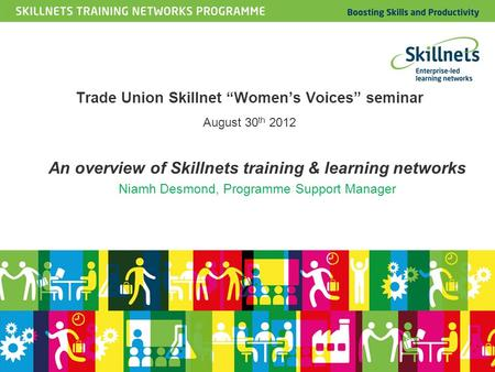 "An overview of Skillnets training & learning networks Niamh Desmond, Programme Support Manager Trade Union Skillnet ""Women's Voices"" seminar August 30."