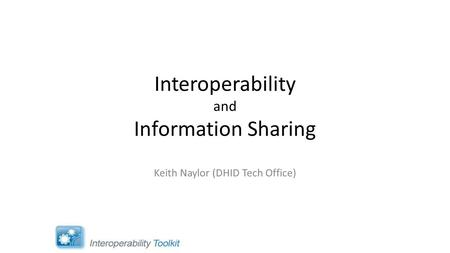 Interoperability and Information Sharing Keith Naylor (DHID Tech Office)