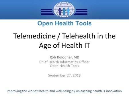 Improving the world's health and well-being by unleashing health IT innovation Telemedicine / Telehealth in the Age of Health IT Rob Kolodner, MD Chief.