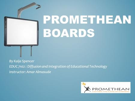 PROMETHEAN BOARDS By Kaija Spencer EDUC 7102 : Diffusion and Integration of Educational Technology Instructor: Amar Almasude.