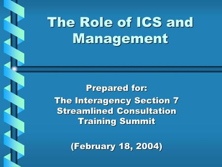 The Role of ICS and Management Prepared for: The Interagency Section 7 Streamlined Consultation Training Summit (February 18, 2004)