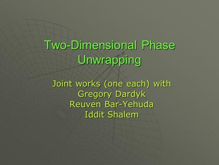 Two-Dimensional Phase Unwrapping Joint works (one each) with Gregory Dardyk Reuven Bar-Yehuda Iddit Shalem.