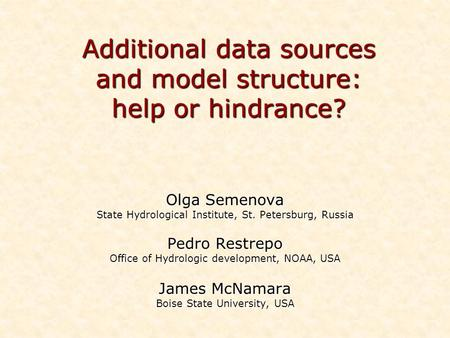 Additional data sources and model structure: help or hindrance? Olga Semenova State Hydrological Institute, St. Petersburg, Russia Pedro Restrepo Office.