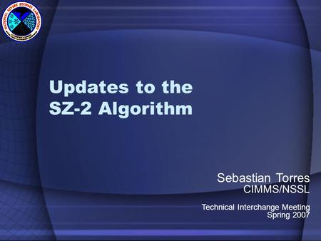 Updates to the SZ-2 Algorithm Sebastian Torres CIMMS/NSSL Technical Interchange Meeting Spring 2007.