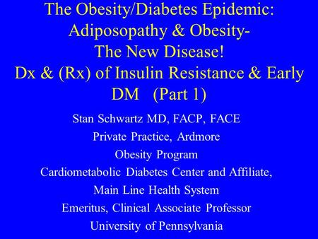 The Obesity/Diabetes Epidemic: Adiposopathy & Obesity- The New Disease! Dx & (Rx) of Insulin Resistance & Early DM (Part 1) Stan Schwartz MD, FACP, FACE.