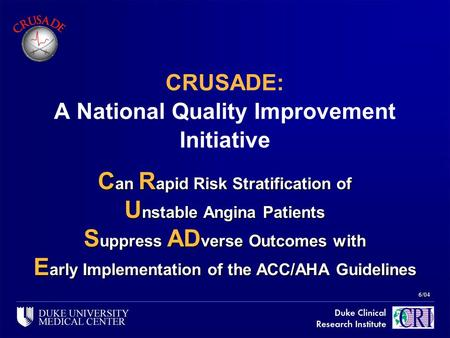 6/04 CRUSADE: A National Quality Improvement Initiative C an R apid Risk Stratification of U nstable Angina Patients S uppress AD verse Outcomes with E.