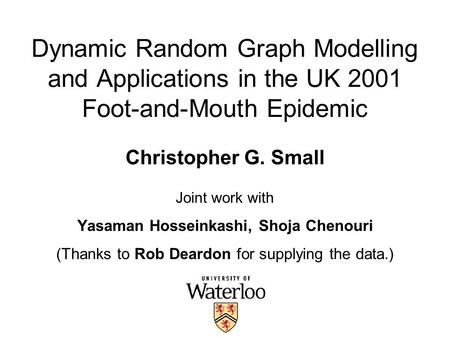 Dynamic Random Graph Modelling and Applications in the UK 2001 Foot-and-Mouth Epidemic Christopher G. Small Joint work with Yasaman Hosseinkashi, Shoja.