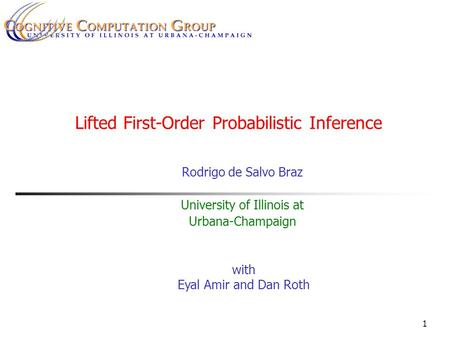 1 Lifted First-Order Probabilistic Inference Rodrigo de Salvo Braz University of Illinois at Urbana-Champaign with Eyal Amir and Dan Roth.