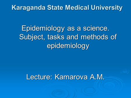 Karaganda State Medical University Epidemiology as a science. Subject, tasks and methods of epidemiology Lecture: Kamarova A.M.