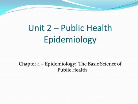 Unit 2 – Public Health Epidemiology Chapter 4 – Epidemiology: The Basic Science of Public Health.