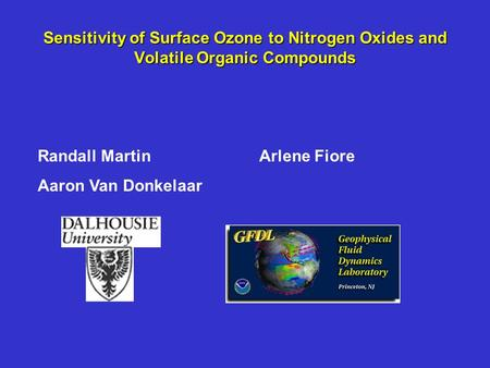 Sensitivity of Surface Ozone to Nitrogen Oxides and Volatile Organic Compounds Arlene FioreRandall Martin Aaron Van Donkelaar.