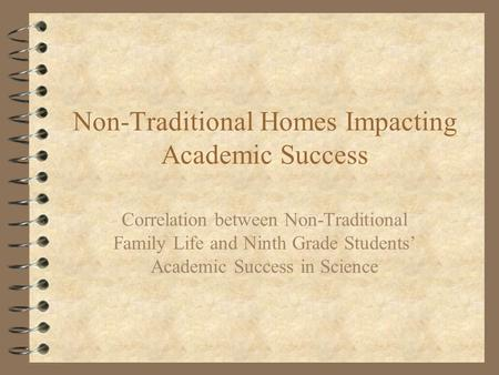 Non-Traditional Homes Impacting Academic Success Correlation between Non-Traditional Family Life and Ninth Grade Students' Academic Success in Science.