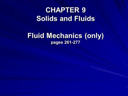 CHAPTER 9 Solids and Fluids Fluid Mechanics (only) pages 261-277.
