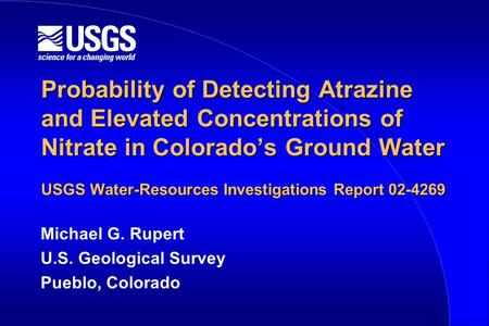 Probability of Detecting Atrazine and Elevated Concentrations of Nitrate in Colorado's Ground Water USGS Water-Resources Investigations Report 02-4269.
