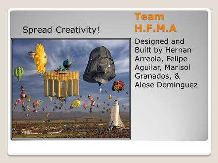 Team H.F.M.A Designed and Built by Hernan Arreola, Felipe Aguilar, Marisol Granados, & Alese Dominguez Spread Creativity!