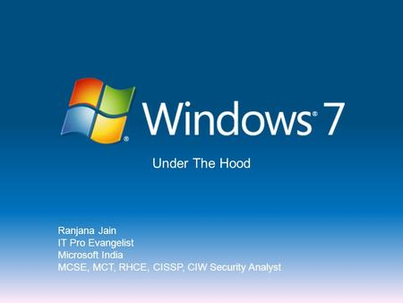 Under The Hood Ranjana Jain IT Pro Evangelist Microsoft India MCSE, MCT, RHCE, CISSP, CIW Security Analyst.