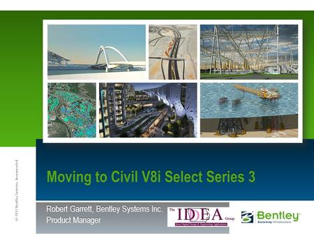 © 2012 Bentley Systems, Incorporated Moving to Civil V8i Select Series 3 Robert Garrett, Bentley Systems Inc. Product Manager.