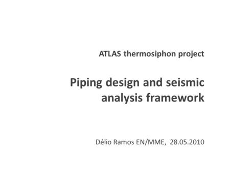 ATLAS thermosiphon project Piping design and seismic analysis framework Délio Ramos EN/MME, 28.05.2010.