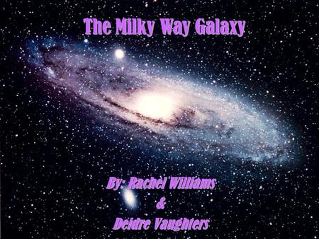 The Milky Way Galaxy By: Rachel Williams & Deidre Vaughters.