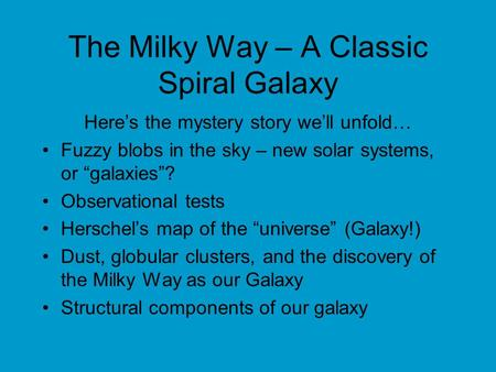"The Milky Way – A Classic Spiral Galaxy Here's the mystery story we'll unfold… Fuzzy blobs in the sky – new solar systems, or ""galaxies""? Observational."