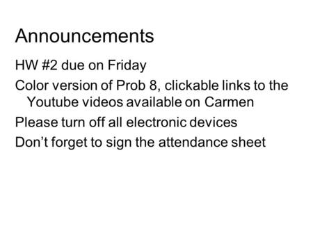 Announcements HW #2 due on Friday Color version of Prob 8, clickable links to the Youtube videos available on Carmen Please turn off all electronic devices.