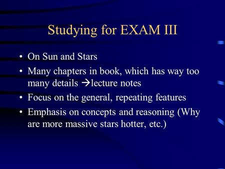 Studying for EXAM III On Sun and Stars Many chapters in book, which has way too many details  lecture notes Focus on the general, repeating features Emphasis.