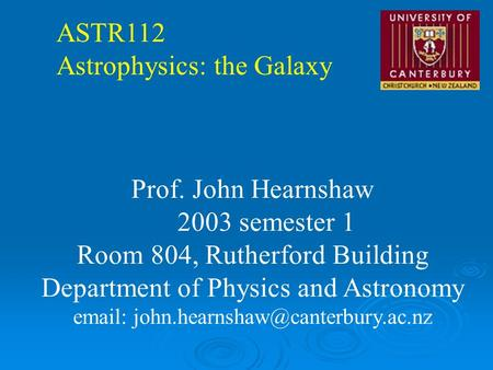 ASTR112 Astrophysics: the Galaxy Prof. John Hearnshaw 2003 semester 1 Room 804, Rutherford Building Department of Physics and Astronomy