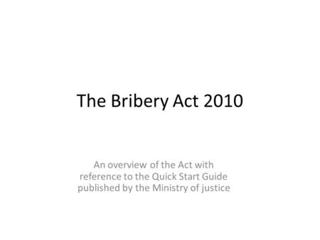The Bribery Act 2010 An overview of the Act with reference to the Quick Start Guide published by the Ministry of justice.