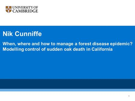 Nik Cunniffe When, where and how to manage a forest disease epidemic? Modelling control of sudden oak death in California 1.