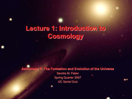 Lecture 1: Introduction to Cosmology Astronomy 5: The Formation and Evolution of the Universe Sandra M. Faber Spring Quarter 2007 UC Santa Cruz.
