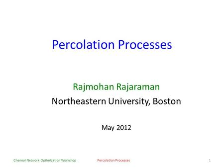 Percolation Processes Rajmohan Rajaraman Northeastern University, Boston May 2012 Chennai Network Optimization WorkshopPercolation Processes1.