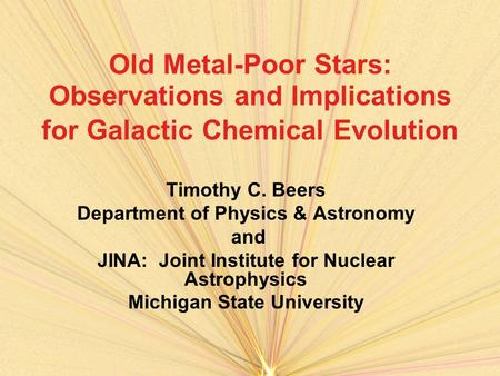 Old Metal-Poor Stars: Observations and Implications for Galactic Chemical Evolution Timothy C. Beers Department of Physics & Astronomy and JINA: Joint.