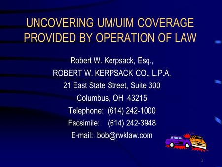 1 UNCOVERING UM/UIM COVERAGE PROVIDED BY OPERATION OF LAW Robert W. Kerpsack, Esq., ROBERT W. KERPSACK CO., L.P.A. 21 East State Street, Suite 300 Columbus,