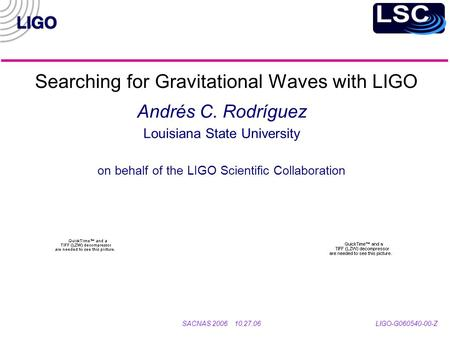 Searching for Gravitational Waves with LIGO Andrés C. Rodríguez Louisiana State University on behalf of the LIGO Scientific Collaboration SACNAS 2006 10.27.06.